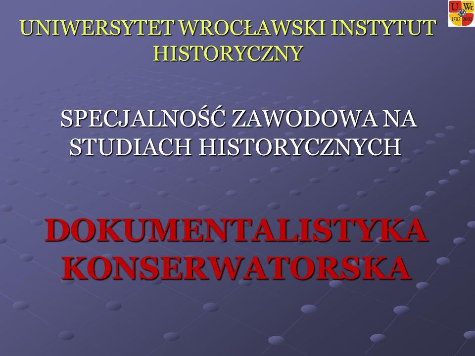 UNIWERSYTET WROCŁAWSKI INSTYTUT HISTORYCZNY SPECJALNOŚĆ ZAWODOWA NA STUDIACH HISTORYCZNYCH SPECJALNOŚĆ ZAWODOWA NA STUDIACH HISTORYCZNYCH DOKUMENTALISTYKA KONSERWATORSKA
