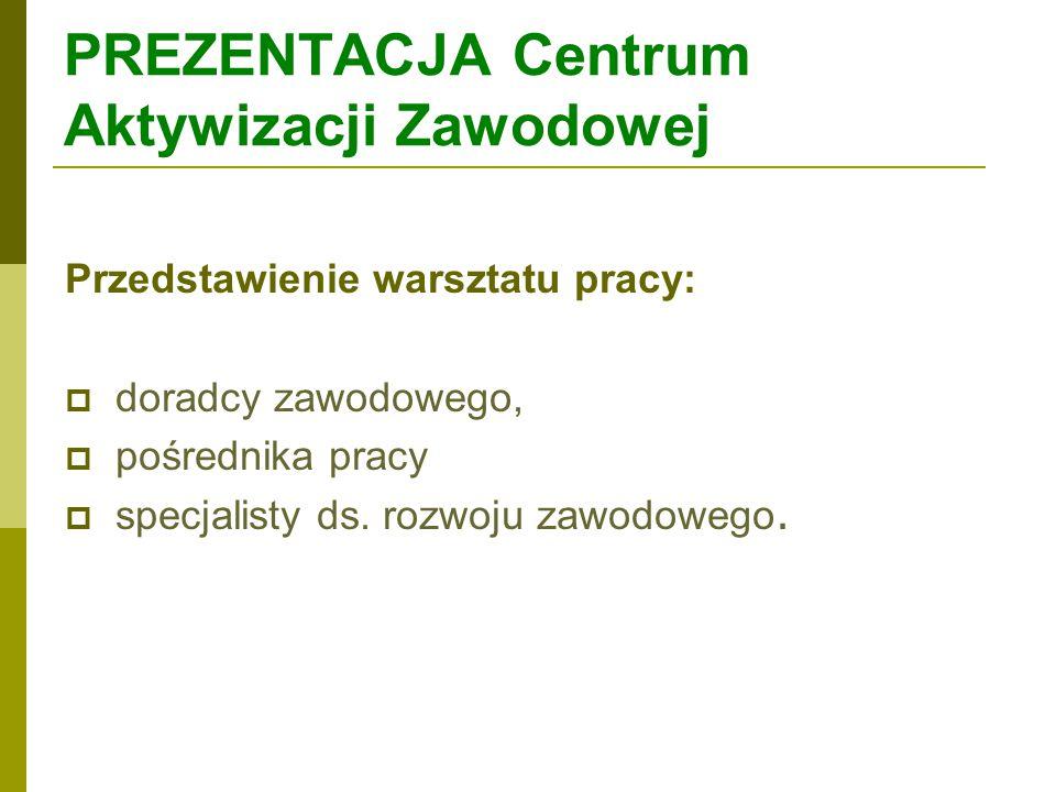 PREZENTACJA Centrum Aktywizacji Zawodowej Przedstawienie warsztatu pracy:  doradcy zawodowego,  pośrednika pracy  specjalisty ds. rozwoju zawodoweg