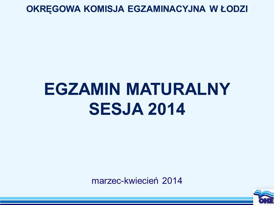 EGZAMIN MATURALNY SESJA 2014 marzec-kwiecień 2014 OKRĘGOWA KOMISJA EGZAMINACYJNA W ŁODZI
