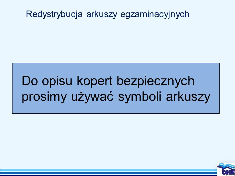 Redystrybucja arkuszy egzaminacyjnych Do opisu kopert bezpiecznych prosimy używać symboli arkuszy