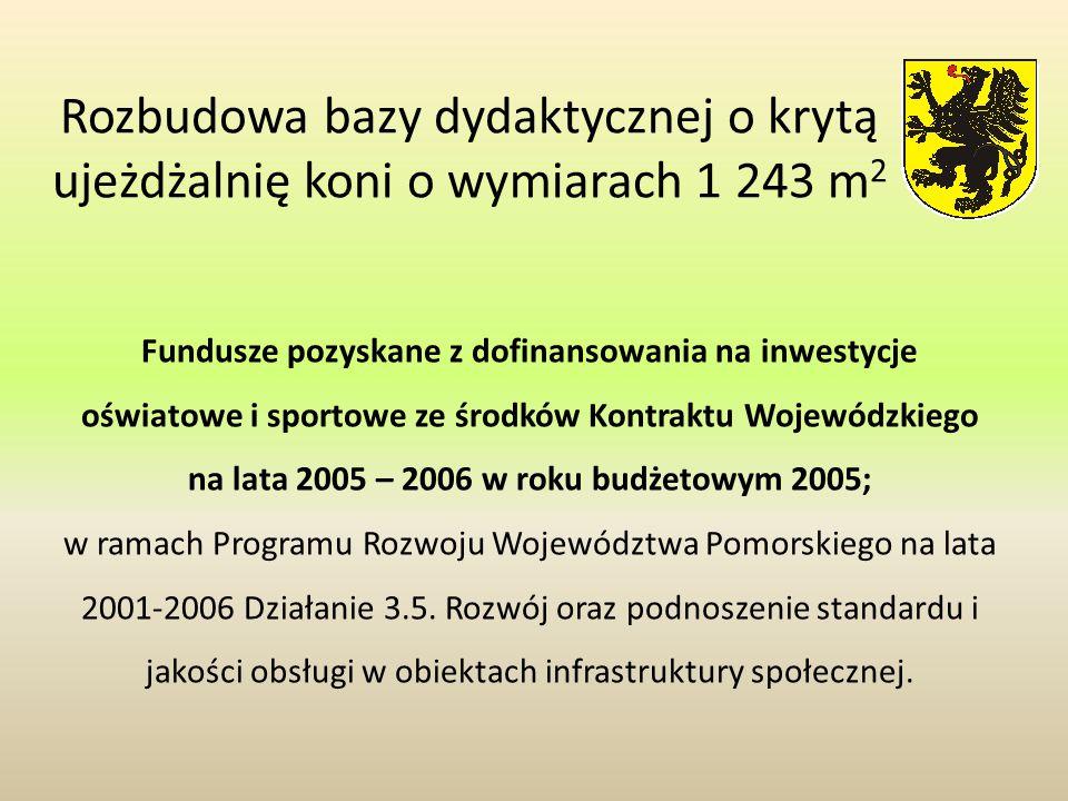 Rozbudowa bazy dydaktycznej o krytą ujeżdżalnię koni o wymiarach 1 243 m 2 Fundusze pozyskane z dofinansowania na inwestycje oświatowe i sportowe ze środków Kontraktu Wojewódzkiego na lata 2005 – 2006 w roku budżetowym 2005; w ramach Programu Rozwoju Województwa Pomorskiego na lata 2001-2006 Działanie 3.5.