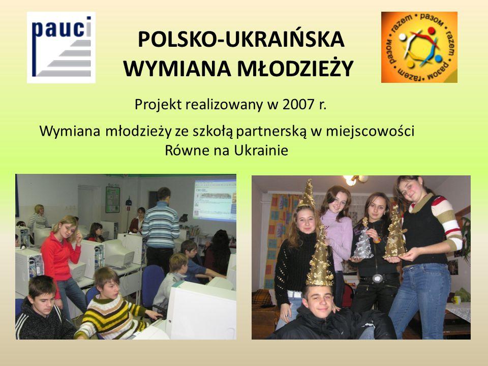 POLSKO-UKRAIŃSKA WYMIANA MŁODZIEŻY Projekt realizowany w 2007 r. Wymiana młodzieży ze szkołą partnerską w miejscowości Równe na Ukrainie