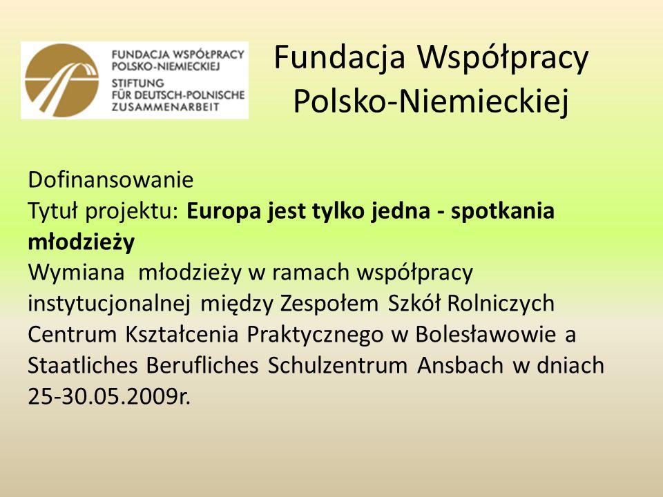 Fundacja Współpracy Polsko-Niemieckiej Dofinansowanie Tytuł projektu: Europa jest tylko jedna - spotkania młodzieży Wymiana młodzieży w ramach współpracy instytucjonalnej między Zespołem Szkół Rolniczych Centrum Kształcenia Praktycznego w Bolesławowie a Staatliches Berufliches Schulzentrum Ansbach w dniach 25-30.05.2009r.