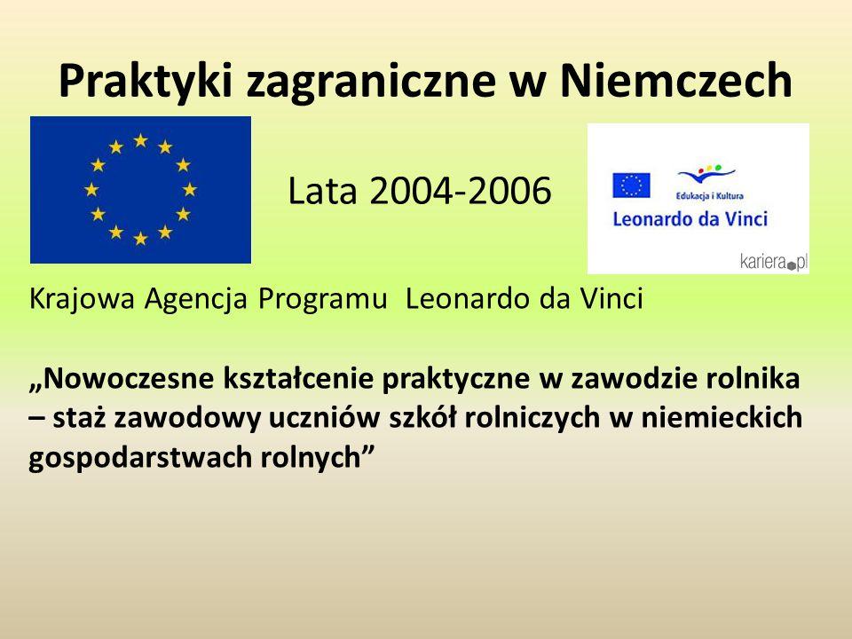 """Praktyki zagraniczne w Niemczech Lata 2004-2006 Krajowa Agencja Programu Leonardo da Vinci """"Nowoczesne kształcenie praktyczne w zawodzie rolnika – staż zawodowy uczniów szkół rolniczych w niemieckich gospodarstwach rolnych"""