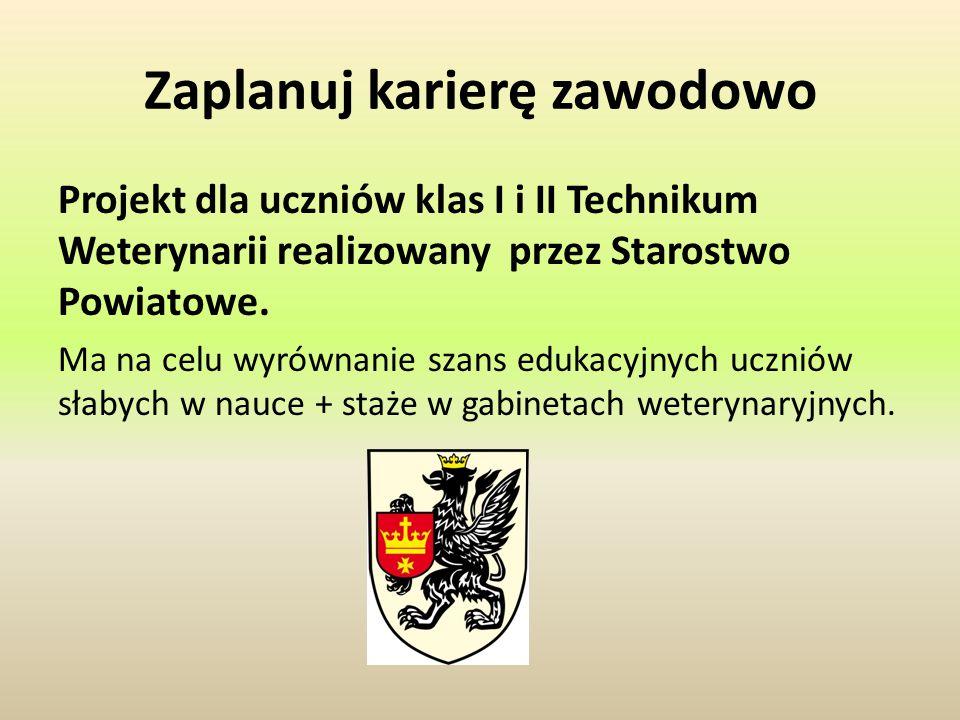 Zaplanuj karierę zawodowo Projekt dla uczniów klas I i II Technikum Weterynarii realizowany przez Starostwo Powiatowe. Ma na celu wyrównanie szans edu