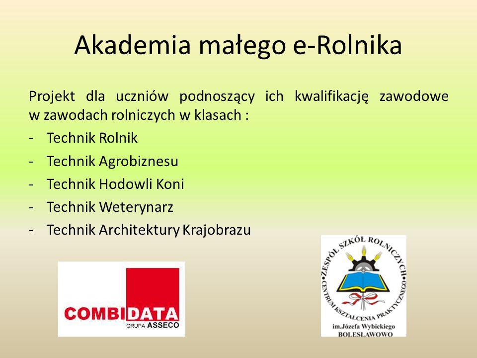 Akademia małego e-Rolnika Projekt dla uczniów podnoszący ich kwalifikację zawodowe w zawodach rolniczych w klasach : -Technik Rolnik -Technik Agrobizn