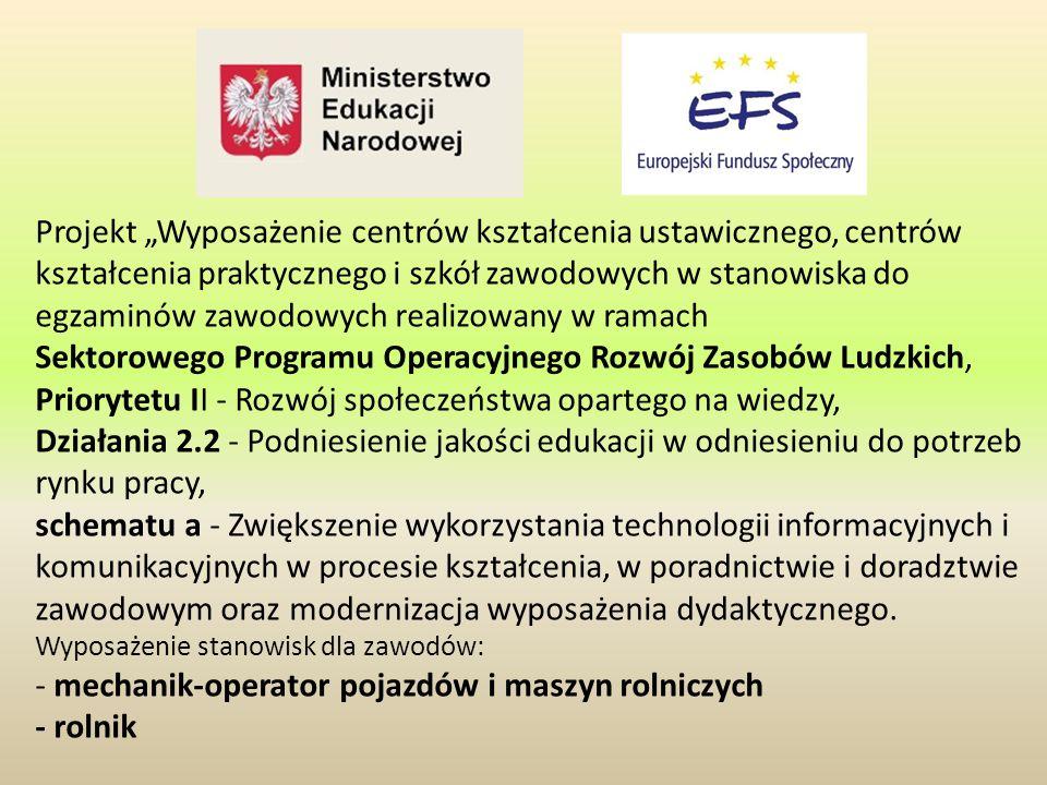 """Projekt """"Wyposażenie centrów kształcenia ustawicznego, centrów kształcenia praktycznego i szkół zawodowych w stanowiska do egzaminów zawodowych realizowany w ramach Sektorowego Programu Operacyjnego Rozwój Zasobów Ludzkich, Priorytetu II - Rozwój społeczeństwa opartego na wiedzy, Działania 2.2 - Podniesienie jakości edukacji w odniesieniu do potrzeb rynku pracy, schematu a - Zwiększenie wykorzystania technologii informacyjnych i komunikacyjnych w procesie kształcenia, w poradnictwie i doradztwie zawodowym oraz modernizacja wyposażenia dydaktycznego."""