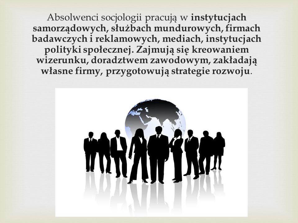 Absolwenci socjologii pracują w instytucjach samorządowych, służbach mundurowych, firmach badawczych i reklamowych, mediach, instytucjach polityki spo