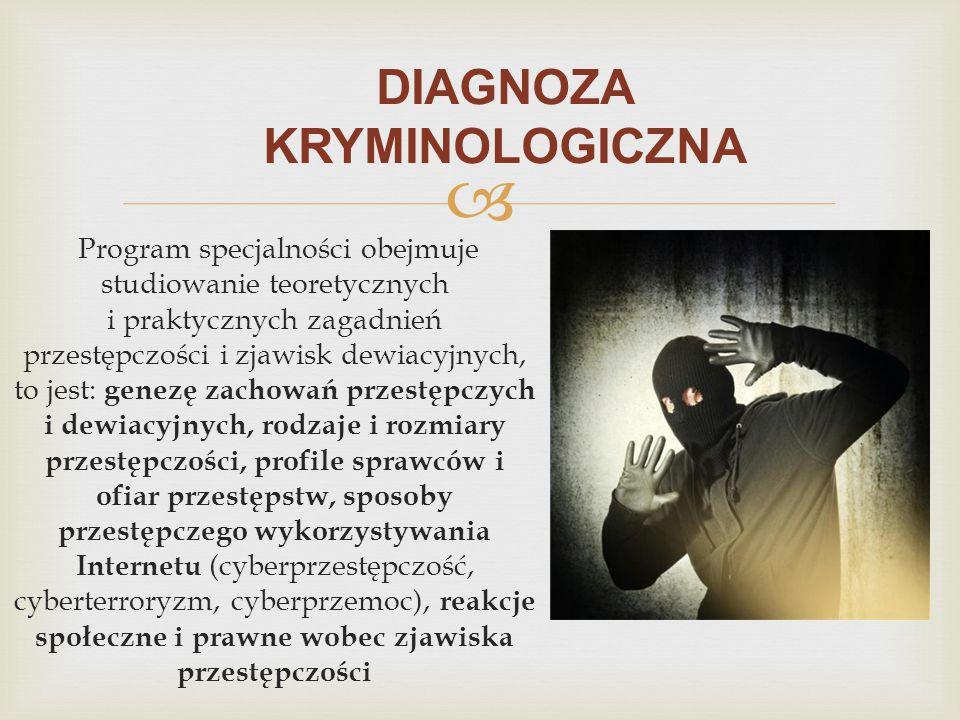  DIAGNOZA KRYMINOLOGICZNA Program specjalności obejmuje studiowanie teoretycznych i praktycznych zagadnień przestępczości i zjawisk dewiacyjnych, to