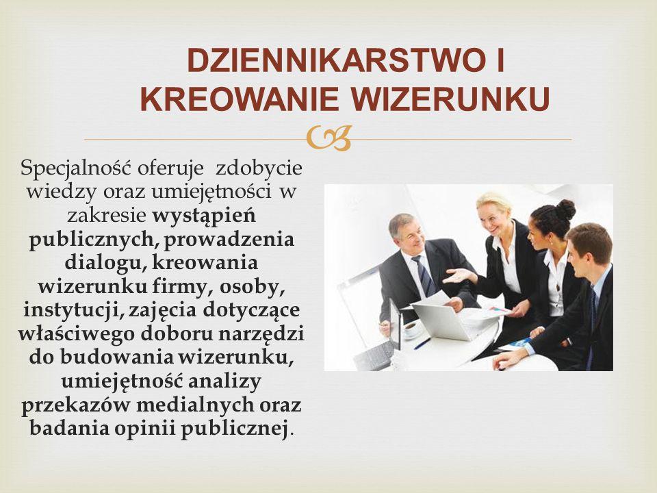  DZIENNIKARSTWO I KREOWANIE WIZERUNKU Specjalność oferuje zdobycie wiedzy oraz umiejętności w zakresie wystąpień publicznych, prowadzenia dialogu, kr