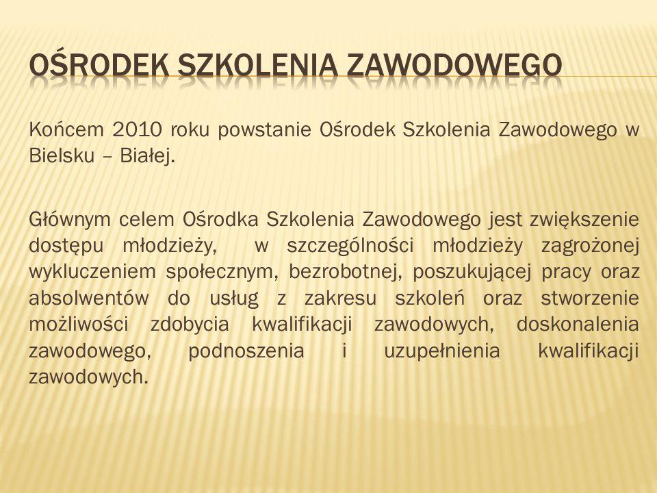 Końcem 2010 roku powstanie Ośrodek Szkolenia Zawodowego w Bielsku – Białej. Głównym celem Ośrodka Szkolenia Zawodowego jest zwiększenie dostępu młodzi