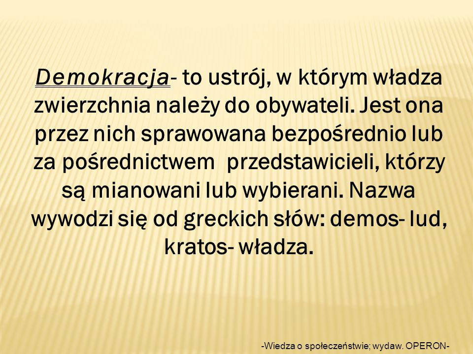 Demokracja- to ustrój, w którym władza zwierzchnia należy do obywateli.