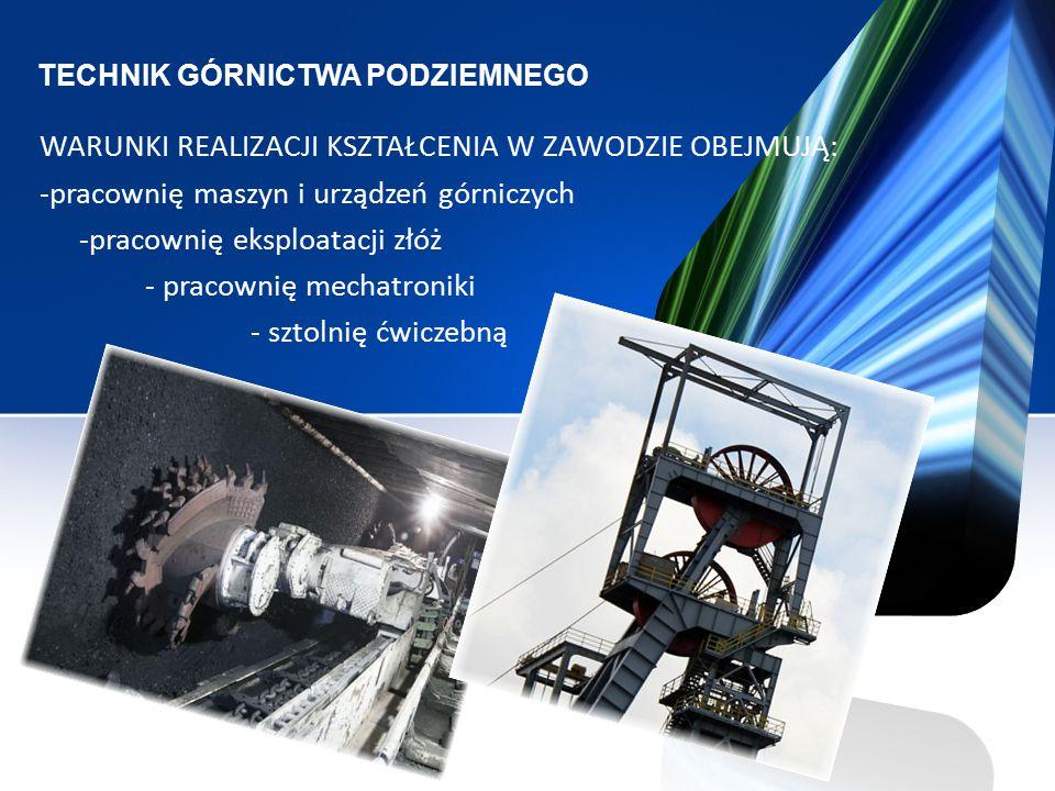 TECHNIK GÓRNICTWA PODZIEMNEGO WARUNKI REALIZACJI KSZTAŁCENIA W ZAWODZIE OBEJMUJĄ: -pracownię maszyn i urządzeń górniczych -pracownię eksploatacji złóż - pracownię mechatroniki - sztolnię ćwiczebną