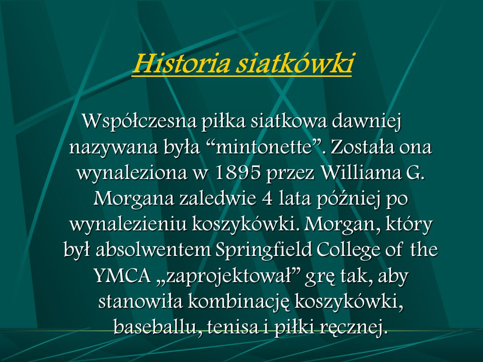 """Historia siatkówki Wspó ł czesna pi ł ka siatkowa dawniej nazywana by ł a """"mintonette"""". Zosta ł a ona wynaleziona w 1895 przez Williama G. Morgana zal"""