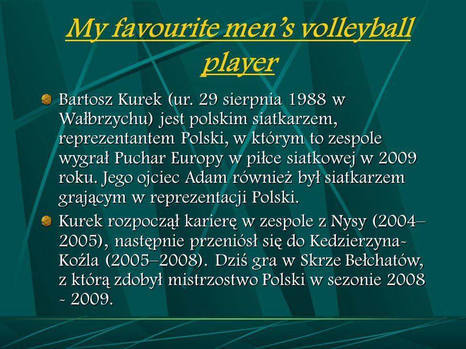 My favourite men's volleyball player Bartosz Kurek (ur. 29 sierpnia 1988 w Wa ł brzychu) jest polskim siatkarzem, reprezentantem Polski, w którym to z
