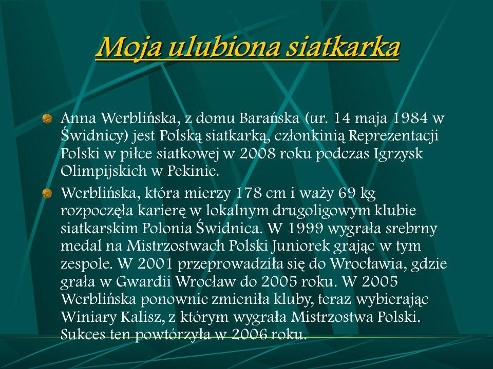 Moja ulubiona siatkarka Anna Werbli ń ska, z domu Bara ń ska (ur. 14 maja 1984 w Ś widnicy) jest Polsk ą siatkark ą, cz ł onkini ą Reprezentacji Polsk