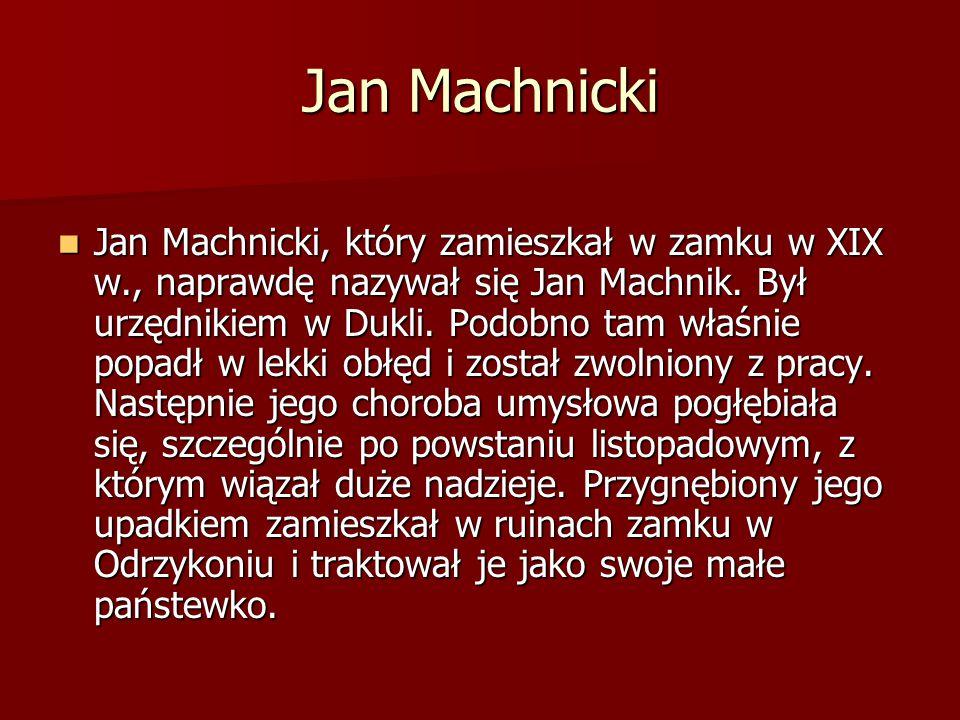 Jan Machnicki Jan Machnicki, który zamieszkał w zamku w XIX w., naprawdę nazywał się Jan Machnik. Był urzędnikiem w Dukli. Podobno tam właśnie popadł