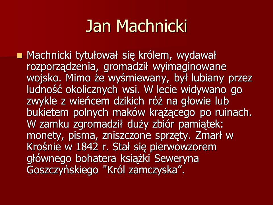 Jan Machnicki Machnicki tytułował się królem, wydawał rozporządzenia, gromadził wyimaginowane wojsko. Mimo że wyśmiewany, był lubiany przez ludność ok