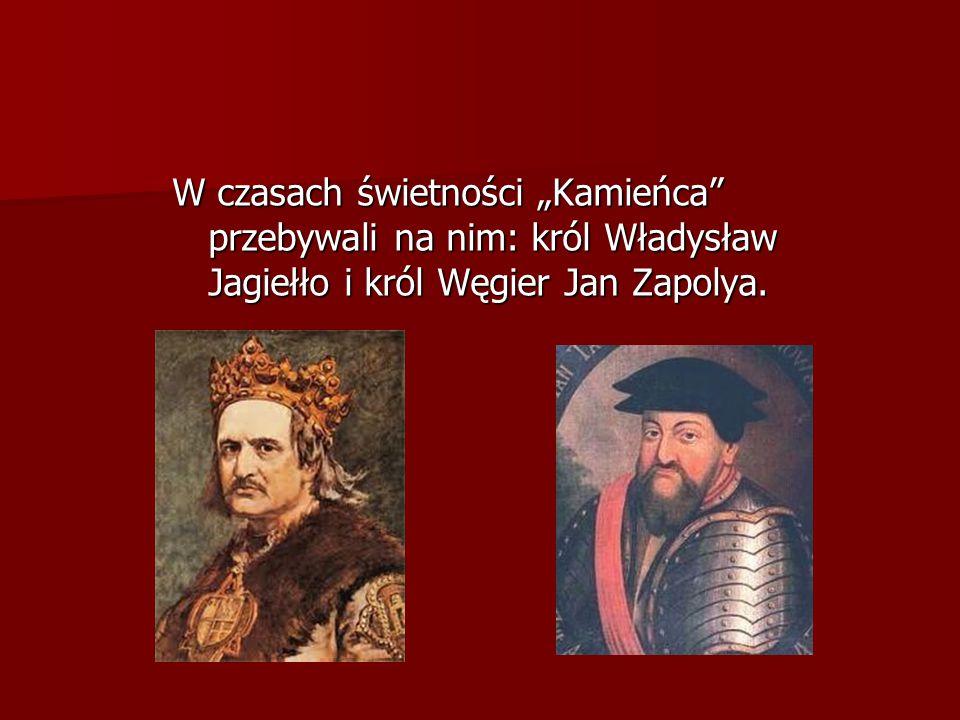 """W czasach świetności """"Kamieńca"""" przebywali na nim: król Władysław Jagiełło i król Węgier Jan Zapolya."""