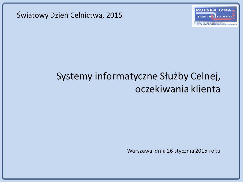 Systemy informatyczne Służby Celnej, oczekiwania klienta Warszawa, dnia 26 stycznia 2015 roku Światowy Dzień Celnictwa, 2015