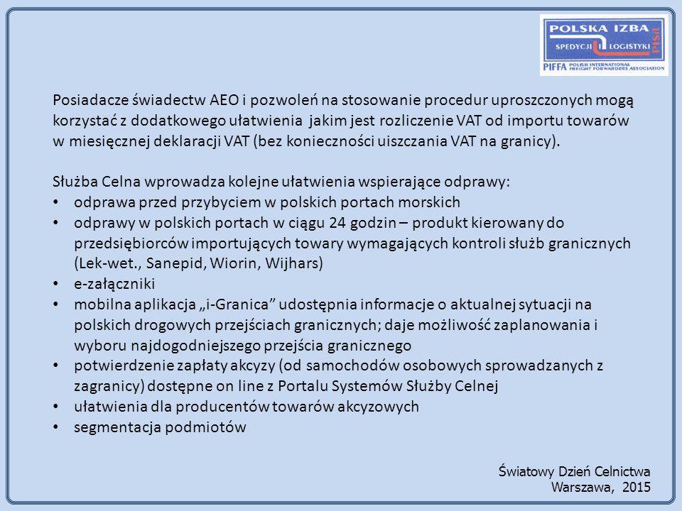 Światowy Dzień Celnictwa Warszawa, 2015 Posiadacze świadectw AEO i pozwoleń na stosowanie procedur uproszczonych mogą korzystać z dodatkowego ułatwienia jakim jest rozliczenie VAT od importu towarów w miesięcznej deklaracji VAT (bez konieczności uiszczania VAT na granicy).