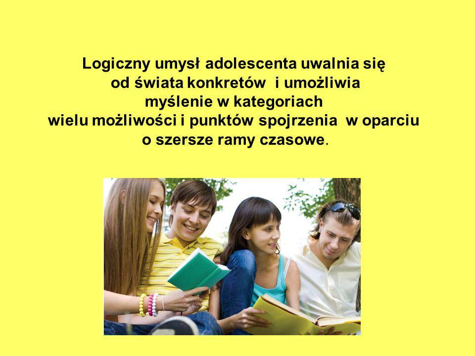Logiczny umysł adolescenta uwalnia się od świata konkretów i umożliwia myślenie w kategoriach wielu możliwości i punktów spojrzenia w oparciu o szersz