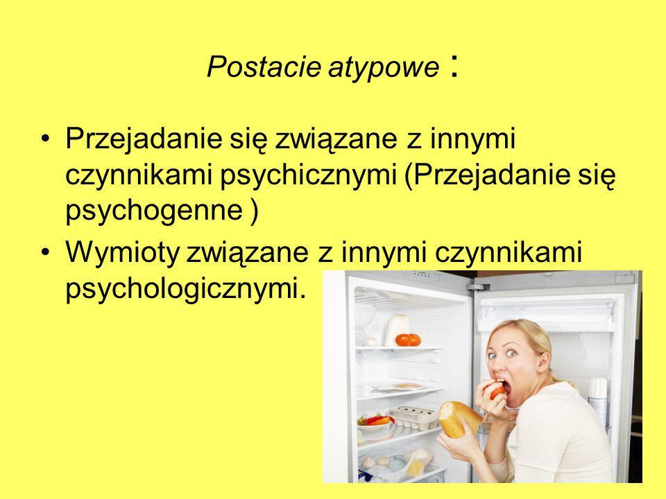 Postacie atypowe : Przejadanie się związane z innymi czynnikami psychicznymi (Przejadanie się psychogenne ) Wymioty związane z innymi czynnikami psych
