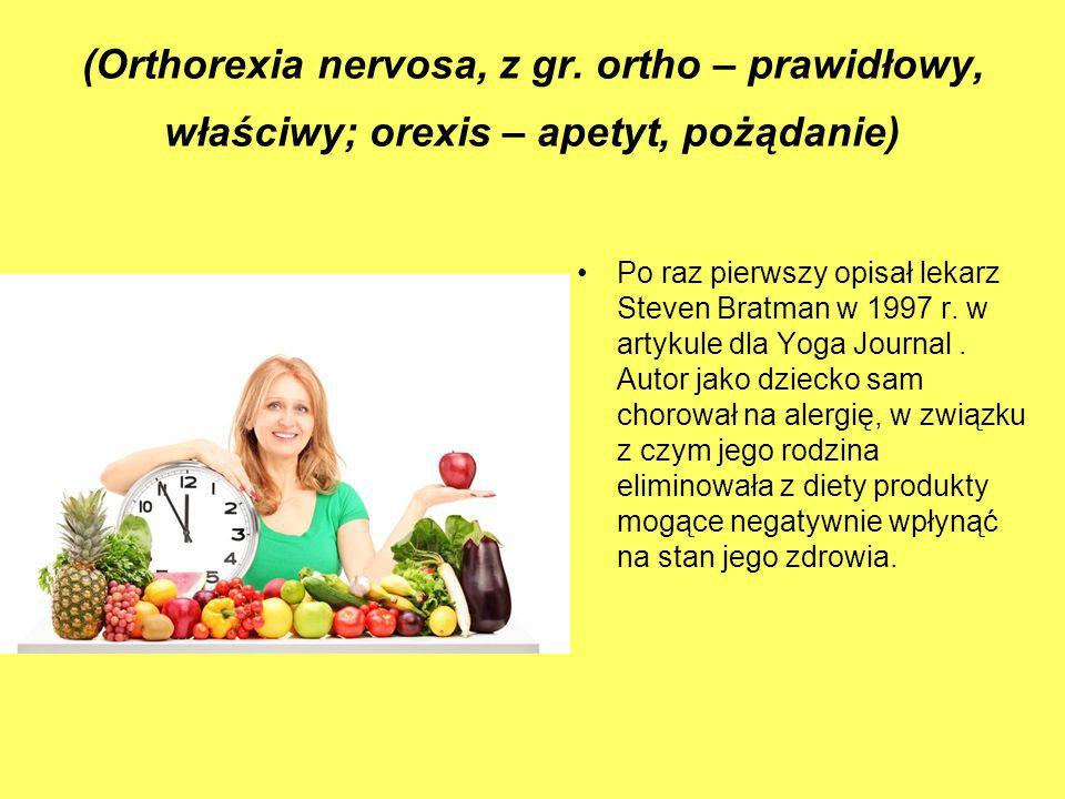 (Orthorexia nervosa, z gr. ortho – prawidłowy, właściwy; orexis – apetyt, pożądanie) Po raz pierwszy opisał lekarz Steven Bratman w 1997 r. w artykule