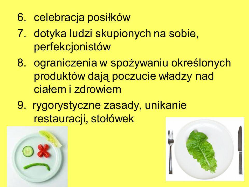 6.celebracja posiłków 7.dotyka ludzi skupionych na sobie, perfekcjonistów 8.ograniczenia w spożywaniu określonych produktów dają poczucie władzy nad c
