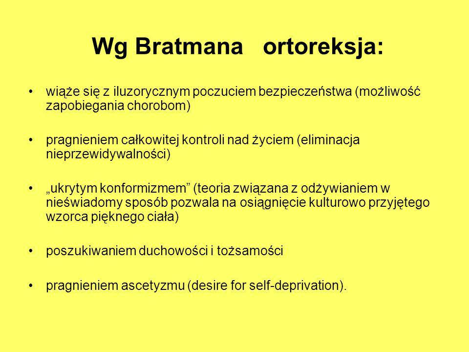 Wg Bratmana ortoreksja: wiąże się z iluzorycznym poczuciem bezpieczeństwa (możliwość zapobiegania chorobom) pragnieniem całkowitej kontroli nad życiem