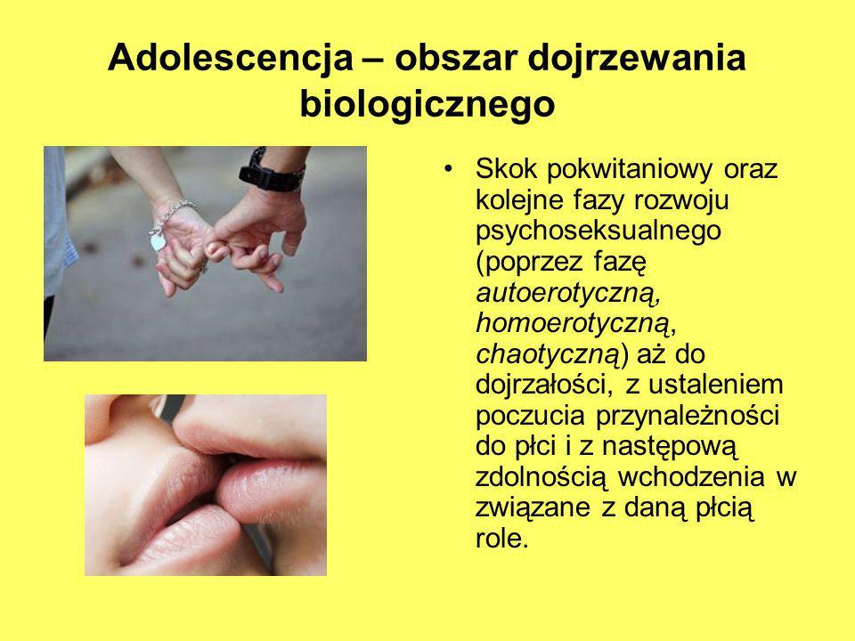 Adolescencja – obszar dojrzewania biologicznego Skok pokwitaniowy oraz kolejne fazy rozwoju psychoseksualnego (poprzez fazę autoerotyczną, homoerotycz