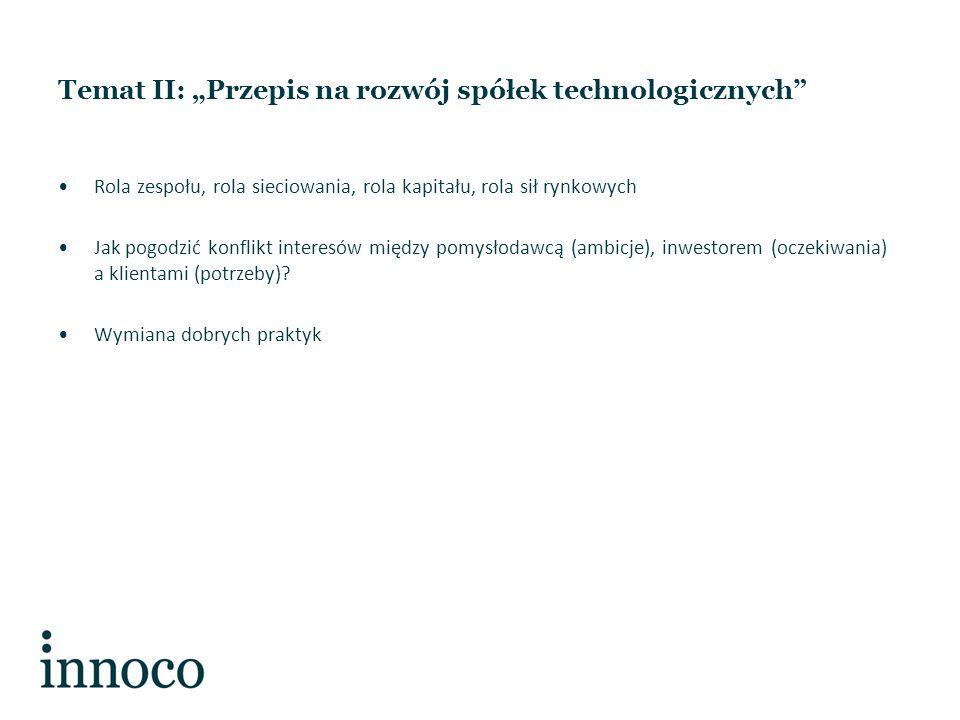 """Temat II: """"Przepis na rozwój spółek technologicznych Rola zespołu, rola sieciowania, rola kapitału, rola sił rynkowych Jak pogodzić konflikt interesów między pomysłodawcą (ambicje), inwestorem (oczekiwania) a klientami (potrzeby)."""