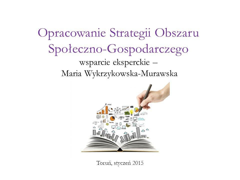 Opracowanie Strategii Obszaru Społeczno-Gospodarczego wsparcie eksperckie – Maria Wykrzykowska-Murawska Toruń, styczeń 2015