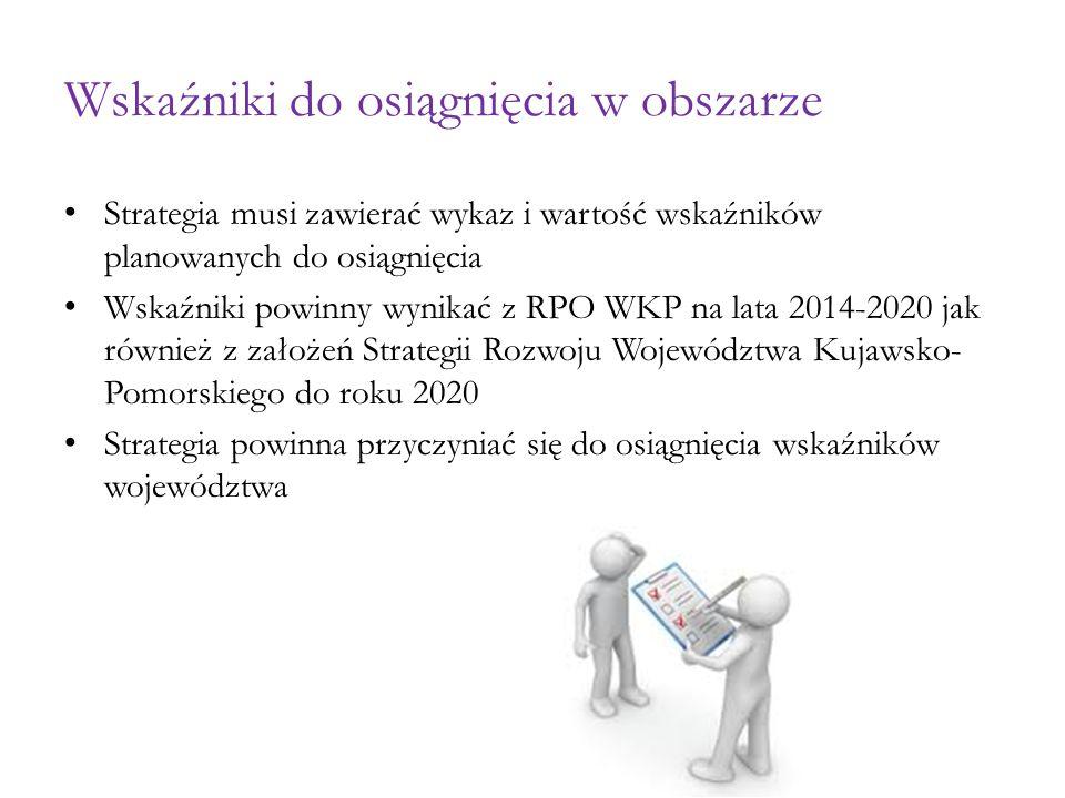 Wskaźniki do osiągnięcia w obszarze Strategia musi zawierać wykaz i wartość wskaźników planowanych do osiągnięcia Wskaźniki powinny wynikać z RPO WKP