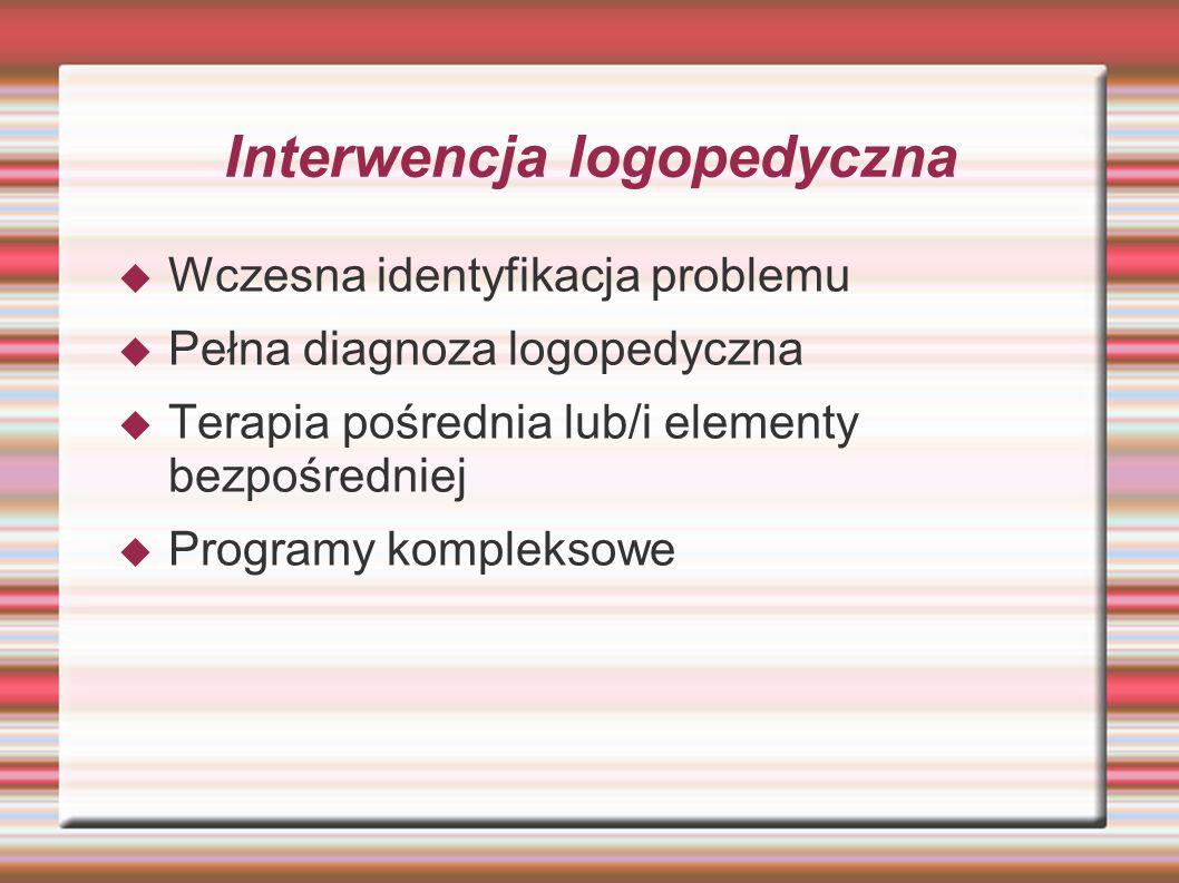 Interwencja logopedyczna  Wczesna identyfikacja problemu  Pełna diagnoza logopedyczna  Terapia pośrednia lub/i elementy bezpośredniej  Programy ko