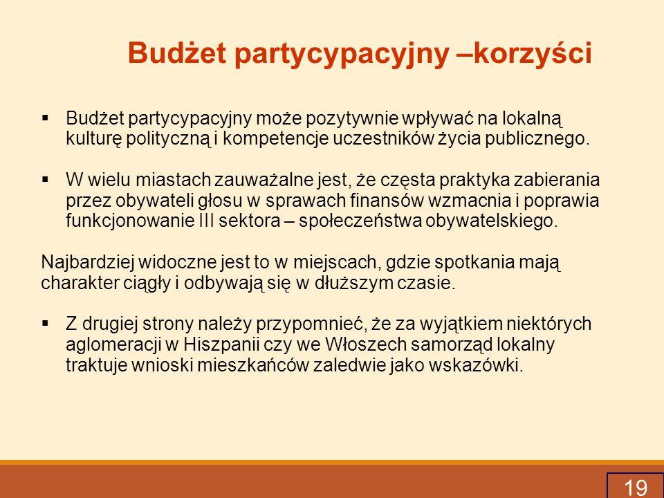 19 Budżet partycypacyjny –korzyści  Budżet partycypacyjny może pozytywnie wpływać na lokalną kulturę polityczną i kompetencje uczestników życia publicznego.