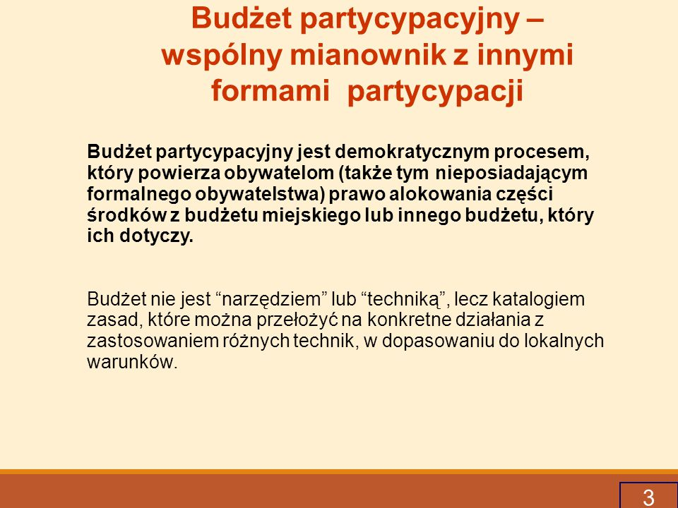 3 Budżet partycypacyjny – wspólny mianownik z innymi formami partycypacji Budżet partycypacyjny jest demokratycznym procesem, który powierza obywatelom (także tym nieposiadającym formalnego obywatelstwa) prawo alokowania części środków z budżetu miejskiego lub innego budżetu, który ich dotyczy.