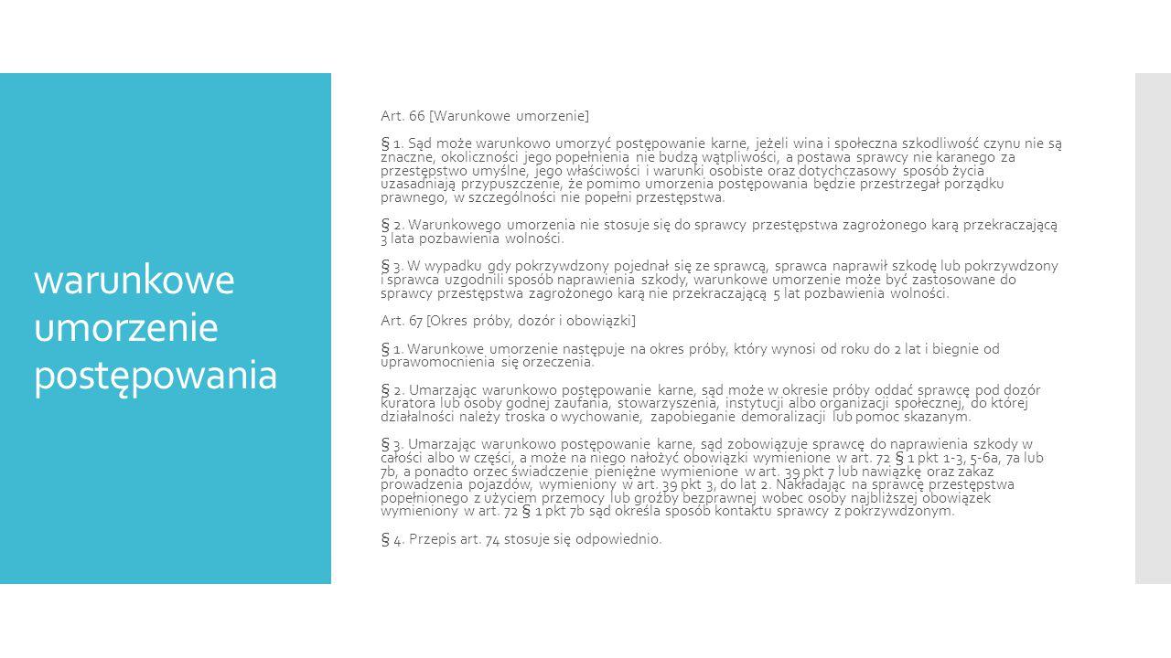 warunkowe umorzenie postępowania 1.przesłanki związane z czynem sprawcy 2.przesłanki związane z osobą sprawcy 3.przesłanka procesowa  drobna i średnia przestępczość  perspektywa zmiany stanu prawnego  nieznaczny a nie będący znacznym stopień społecznej szkodliwości  nie uwzględnia się ustawowego zaostrzenia zagrożenia karnego  problem ukarania w przypadku odstąpienia od wymierzenia kary  okres próby: od roku do 2 lat  obligatoryjny obowiązek naprawienia szkody (ale brak zadośćuczynienia za doznaną krzywdę i alternatywnej nawiązki)  fakultatywnie: zakaz prowadzenia pojazdów o roku do 2 lat, świadczenie pieniężne, nawiązka, obowiązki z art.
