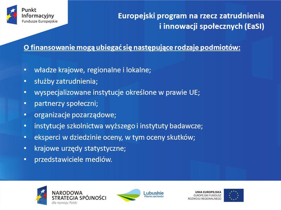 Europejski program na rzecz zatrudnienia i innowacji społecznych (EaSI) O finansowanie mogą ubiegać się następujące rodzaje podmiotów: władze krajowe, regionalne i lokalne; służby zatrudnienia; wyspecjalizowane instytucje określone w prawie UE; partnerzy społeczni; organizacje pozarządowe; instytucje szkolnictwa wyższego i instytuty badawcze; eksperci w dziedzinie oceny, w tym oceny skutków; krajowe urzędy statystyczne; przedstawiciele mediów.