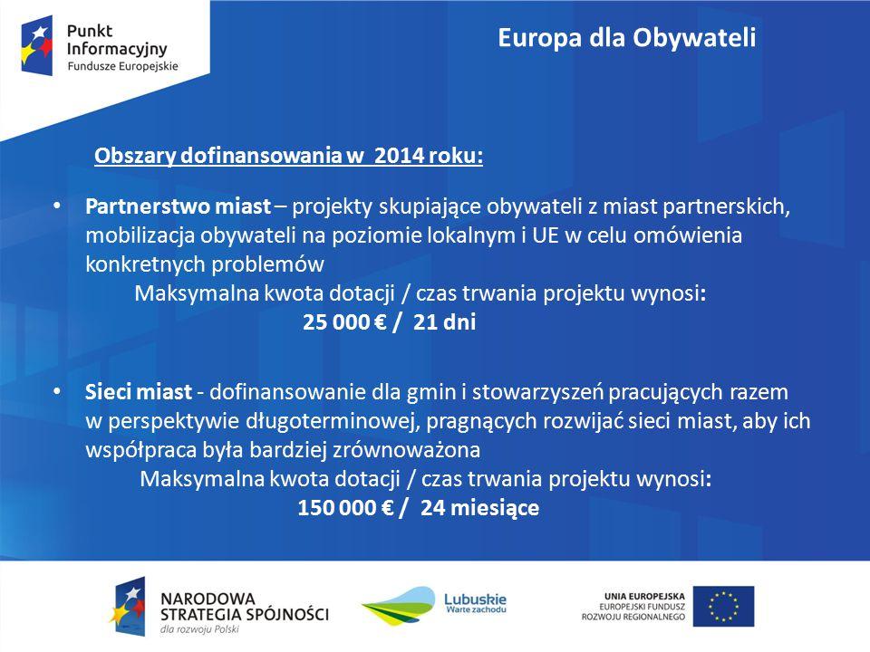 Partnerstwo miast – projekty skupiające obywateli z miast partnerskich, mobilizacja obywateli na poziomie lokalnym i UE w celu omówienia konkretnych problemów Maksymalna kwota dotacji / czas trwania projektu wynosi: 25 000 € / 21 dni Sieci miast - dofinansowanie dla gmin i stowarzyszeń pracujących razem w perspektywie długoterminowej, pragnących rozwijać sieci miast, aby ich współpraca była bardziej zrównoważona Maksymalna kwota dotacji / czas trwania projektu wynosi: 150 000 € / 24 miesiące Obszary dofinansowania w 2014 roku: Europa dla Obywateli