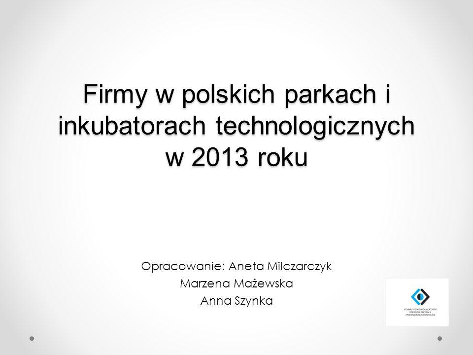 Firmy w polskich parkach i inkubatorach technologicznych w 2013 roku Opracowanie: Aneta Milczarczyk Marzena Mażewska Anna Szynka