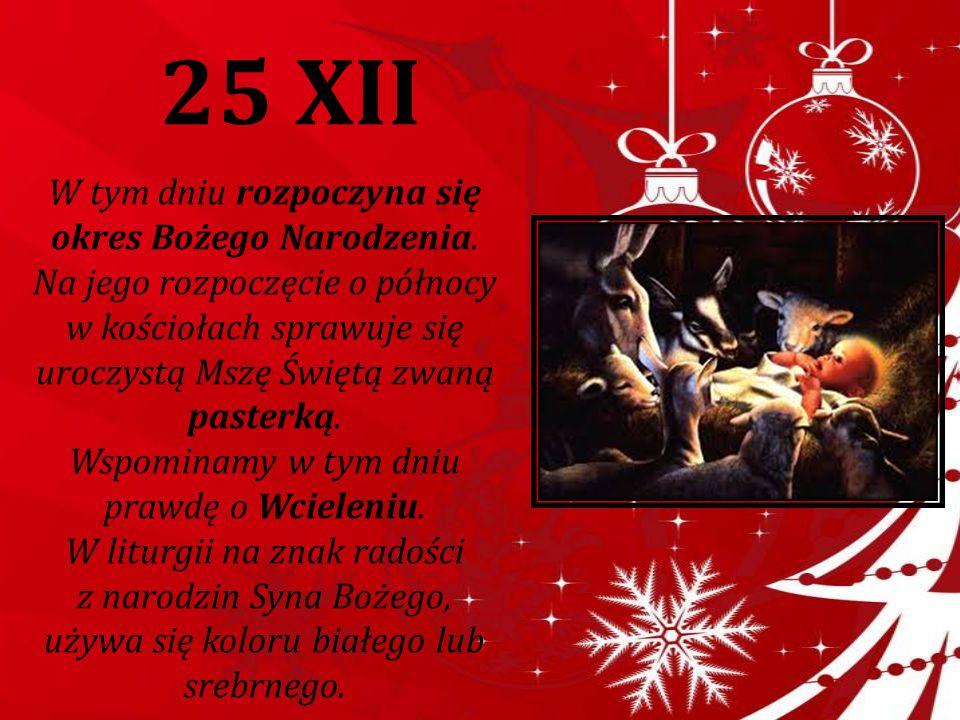 25 XII W tym dniu rozpoczyna się okres Bożego Narodzenia. Na jego rozpoczęcie o północy w kościołach sprawuje się uroczystą Mszę Świętą zwaną pasterką