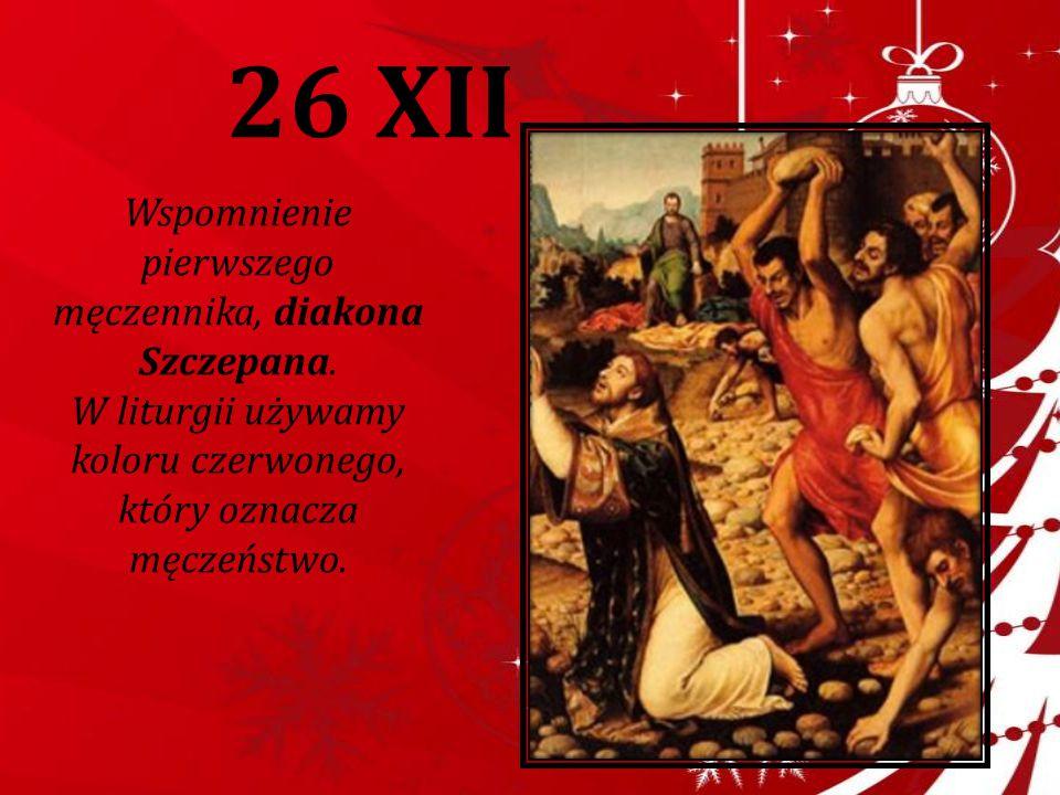 26 XII Wspomnienie pierwszego męczennika, diakona Szczepana. W liturgii używamy koloru czerwonego, który oznacza męczeństwo.