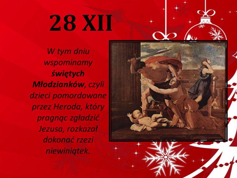 28 XII W tym dniu wspominamy świętych Młodzianków, czyli dzieci pomordowane przez Heroda, który pragnąc zgładzić Jezusa, rozkazał dokonać rzezi niewin