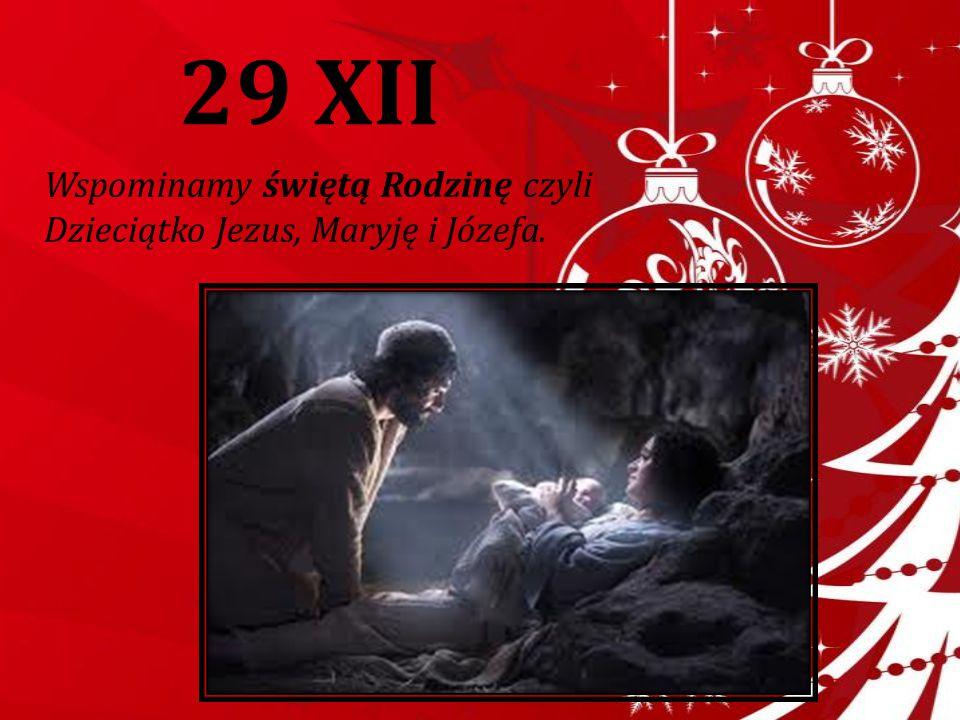 29 XII Wspominamy świętą Rodzinę czyli Dzieciątko Jezus, Maryję i Józefa.