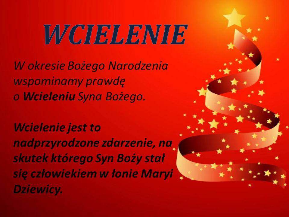 W okresie Bożego Narodzenia wspominamy prawdę o Wcieleniu Syna Bożego. Wcielenie jest to nadprzyrodzone zdarzenie, na skutek którego Syn Boży stał się