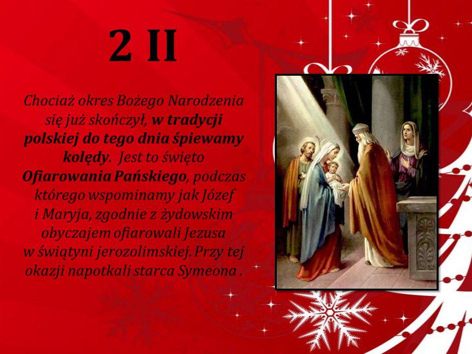 2 II Chociaż okres Bożego Narodzenia się już skończył, w tradycji polskiej do tego dnia śpiewamy kolędy. Jest to święto Ofiarowania Pańskiego, podczas