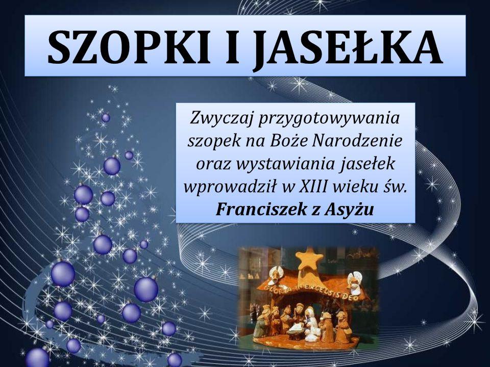 SZOPKI I JASEŁKA Zwyczaj przygotowywania szopek na Boże Narodzenie oraz wystawiania jasełek wprowadził w XIII wieku św. Franciszek z Asyżu