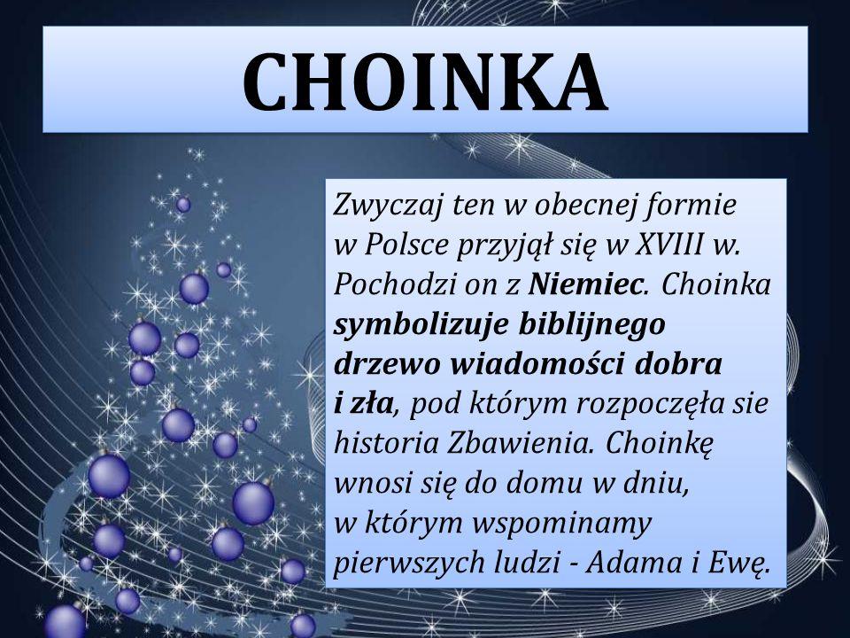 CHOINKA Zwyczaj ten w obecnej formie w Polsce przyjął się w XVIII w. Pochodzi on z Niemiec. Choinka symbolizuje biblijnego drzewo wiadomości dobra i z