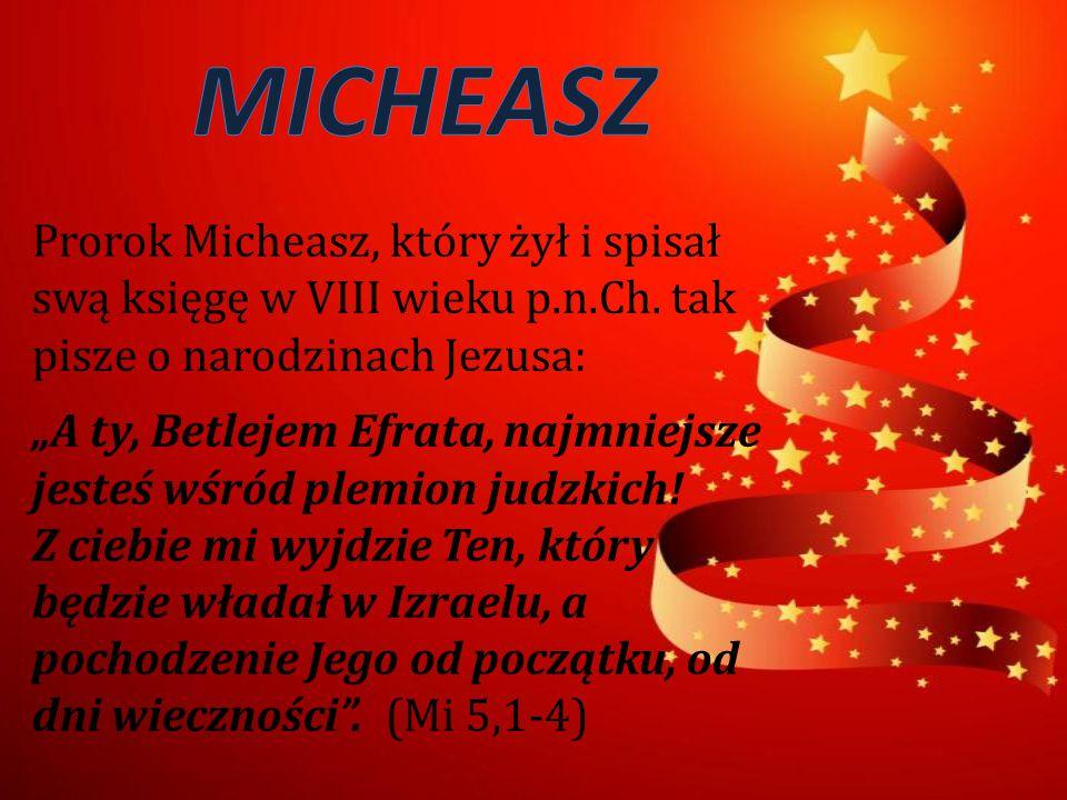 """Prorok Micheasz, który żył i spisał swą księgę w VIII wieku p.n.Ch. tak pisze o narodzinach Jezusa: """"A ty, Betlejem Efrata, najmniejsze jesteś wśród p"""